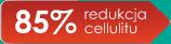 85% redukcj cellulitu